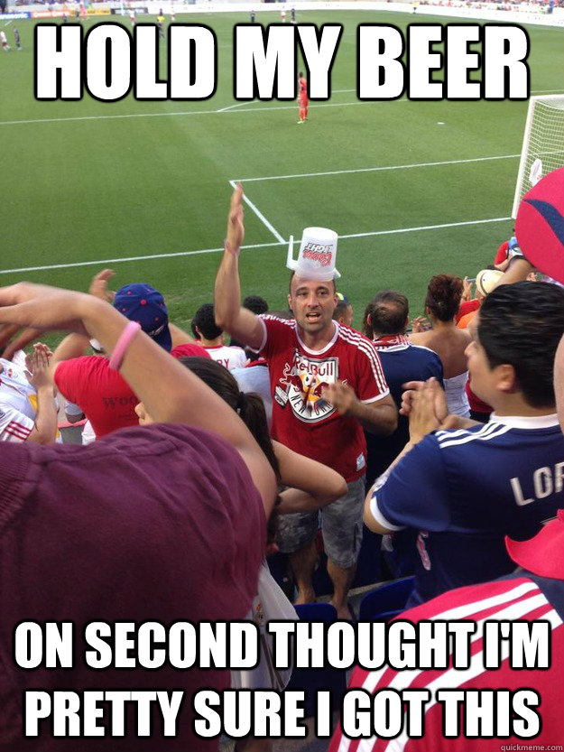 HOLD MY BEER On second thought I'm pretty sure I got this - HOLD MY BEER On second thought I'm pretty sure I got this  soccermeme