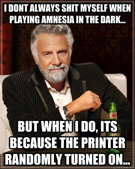 I dont Always shit myself when playing Amnesia in the dark... but when I do, its because the printer randomly turned on... - I dont Always shit myself when playing Amnesia in the dark... but when I do, its because the printer randomly turned on...  The Most Interesting Man In The World