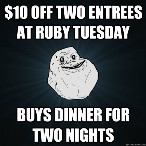$10 off two entrees at ruby tuesday buys dinner for two nights - $10 off two entrees at ruby tuesday buys dinner for two nights  Forever Alone