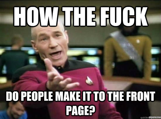 How the fuck do people make it to the front page? - How the fuck do people make it to the front page?  Annoyed Picard HD