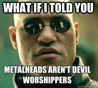 What if I told you Metalheads aren't devil worshippers  - What if I told you Metalheads aren't devil worshippers   Matrix Morpheus