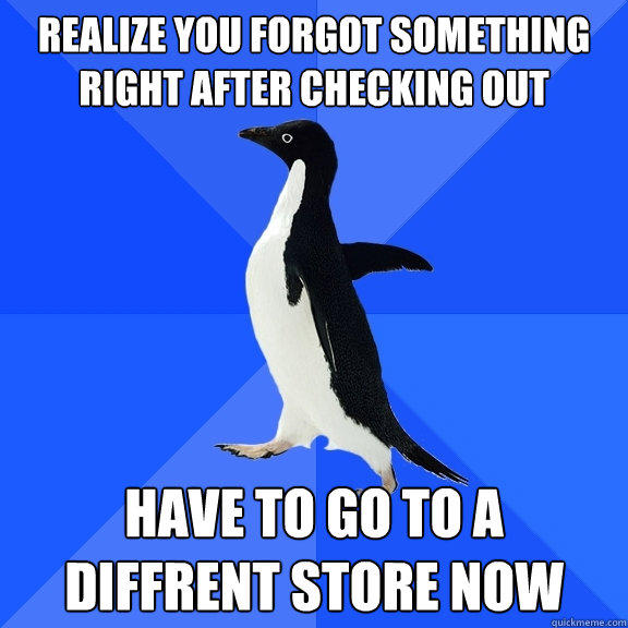 Realize you forgot something right after checking out have to go to a diffrent store now - Realize you forgot something right after checking out have to go to a diffrent store now  Socially Awkward Penguin