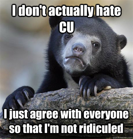 I don't actually hate CU I just agree with everyone so that I'm not ridiculed - I don't actually hate CU I just agree with everyone so that I'm not ridiculed  Confession Bear