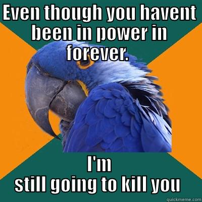 EVEN THOUGH YOU HAVENT BEEN IN POWER IN FOREVER.  I'M STILL GOING TO KILL YOU  Paranoid Parrot