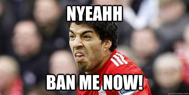 Nyeahh Ban me now! - Nyeahh Ban me now!  Suarez