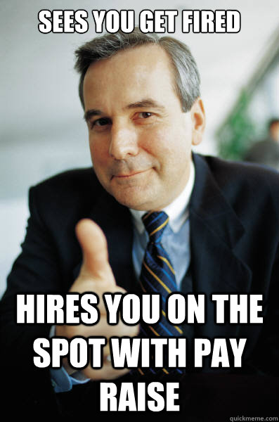 Sees you get fired hires you on the spot with pay raise - Sees you get fired hires you on the spot with pay raise  Good Guy Boss