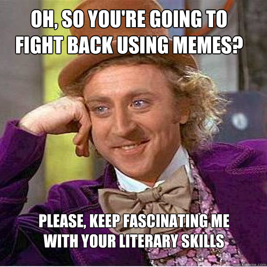 Oh, so you're going to fight back using memes? Please, keep fascinating me  with your literary skills