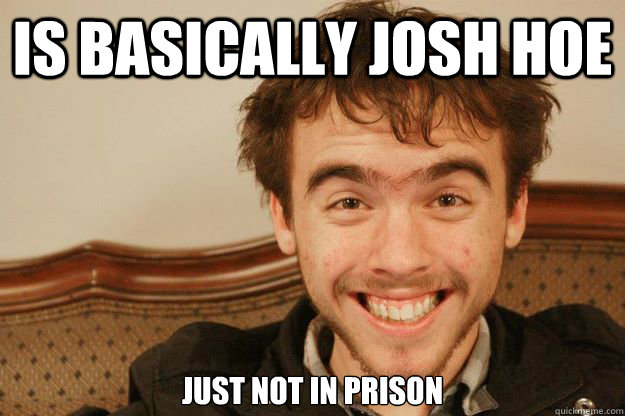 is basically josh hoe Just not in prison - is basically josh hoe Just not in prison  Scumbag David