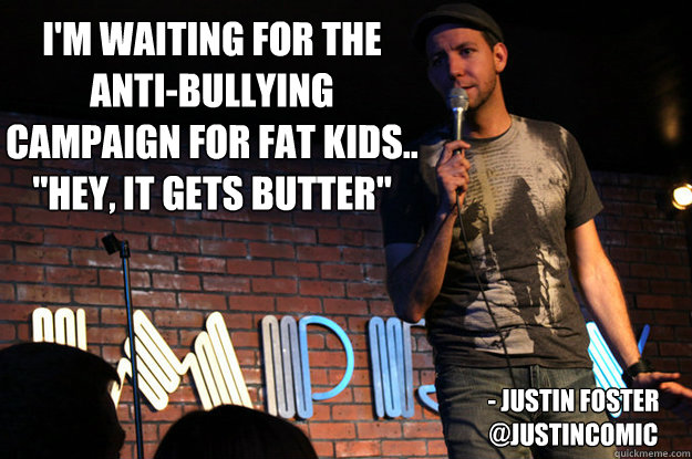i'm Waiting for the anti-bullying campaign for fat kids..