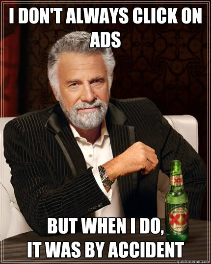 I don't always click on Ads but when I do,  it was by accident - I don't always click on Ads but when I do,  it was by accident  The Most Interesting Man In The World