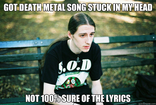 Got Death Metal song Stuck in my head Not 100% sure of the lyrics - Got Death Metal song Stuck in my head Not 100% sure of the lyrics  First World Metal Problems