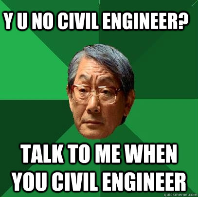 Y u no Civil Engineer? Talk to me when you civil engineer - Y u no Civil Engineer? Talk to me when you civil engineer  High Expectations Asian Father