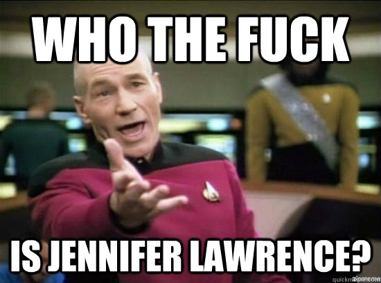 who the fuck is jennifer lawrence? - who the fuck is jennifer lawrence?  Annoyed Picard HD