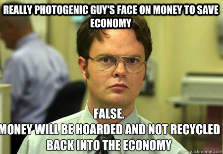Really photogenic guy's face on money to save economy False. money will be hoarded and not recycled back into the economy   Schrute