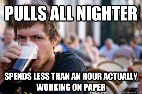 pulls all nighter spends less than an hour actually working on paper - pulls all nighter spends less than an hour actually working on paper  Lazy College Senior