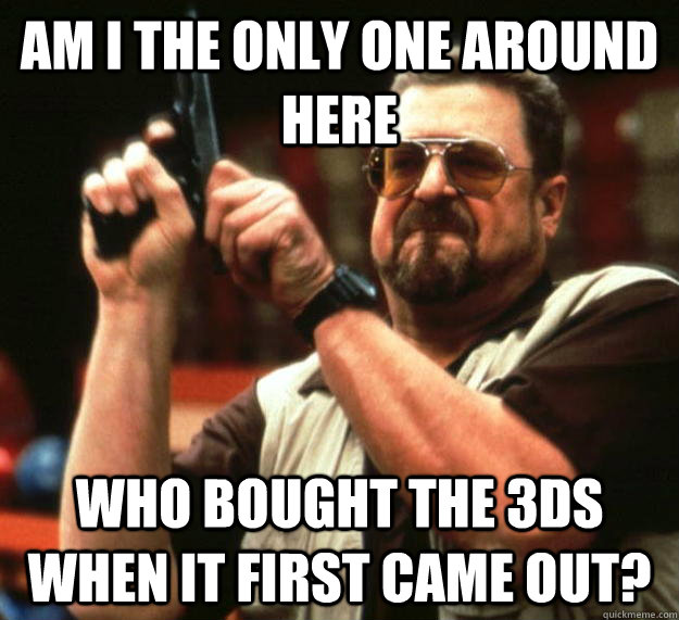 am I the only one around here who bought the 3ds when it first came out? - am I the only one around here who bought the 3ds when it first came out?  Angry Walter