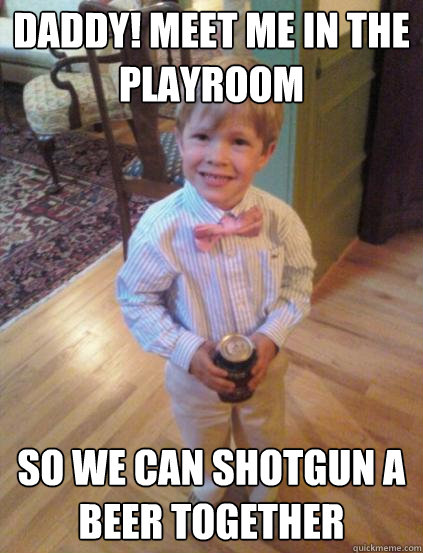 Daddy! meet me in the playroom So we can shotgun a beer together  Fraternity 4 year-old