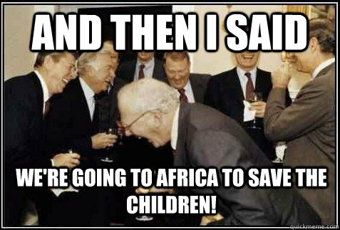and then i said WE're going to africa to save the children!  - and then i said WE're going to africa to save the children!   And then they said