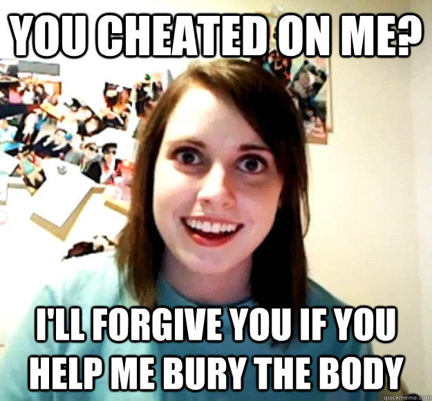 You cheated on me? I'll forgive you if you help me bury the body - You cheated on me? I'll forgive you if you help me bury the body  Overly Attached Girlfriend