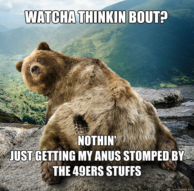 Watcha thinkin bout? Nothin' Just getting my anus stomped by the 49ers stuffs