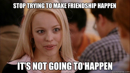 stop trying to make friendship happen It's not going to happen - stop trying to make friendship happen It's not going to happen  regina george