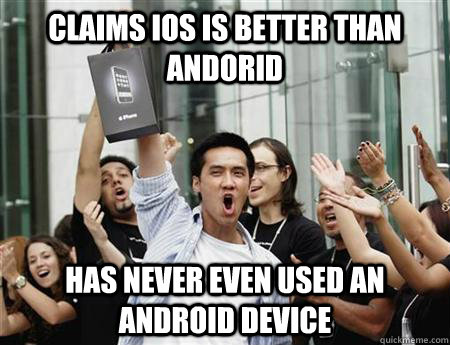 claims ios is better than andorid has never even used an android device