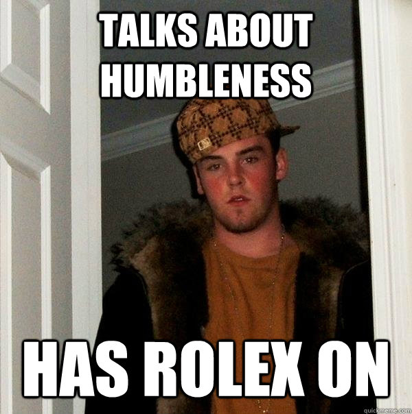 talks about humbleness  has rolex on - talks about humbleness  has rolex on  Scumbag Steve