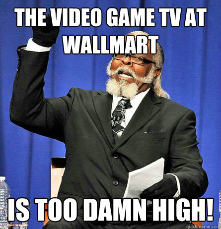 The video game tv at wallmart is too damn high! - The video game tv at wallmart is too damn high!  Jimmy Mc Millian