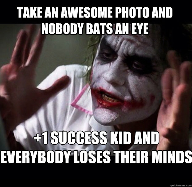 Take an awesome photo and nobody bats an eye +1 success kid and  everybody loses their minds - Take an awesome photo and nobody bats an eye +1 success kid and  everybody loses their minds  joker