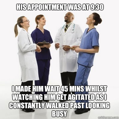 His appointment was at 9:30 I made him wait 45 mins whilst watching him get agitated as I constantly walked past looking busy - His appointment was at 9:30 I made him wait 45 mins whilst watching him get agitated as I constantly walked past looking busy  Douchebag Dentists
