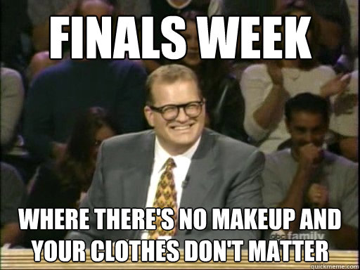 Finals Week Where there's no makeup and your clothes don't matter - Finals Week Where there's no makeup and your clothes don't matter  Drew Carey Whose Line