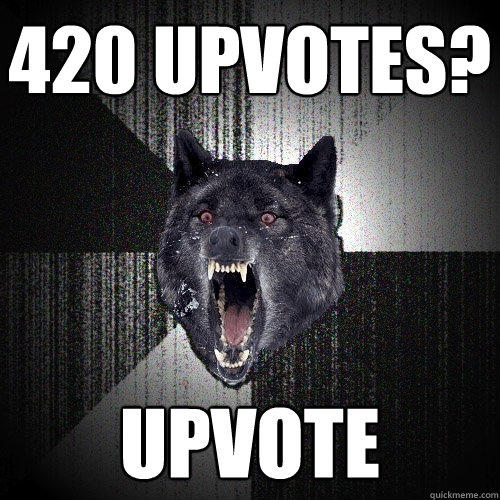 420 upvotes? UPVOTE - 420 upvotes? UPVOTE  Insanity Wolf