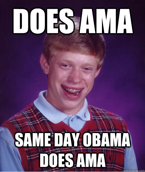 DOES AMA SAME DAY OBAMA DOES AMA - DOES AMA SAME DAY OBAMA DOES AMA  Bad Luck Brian
