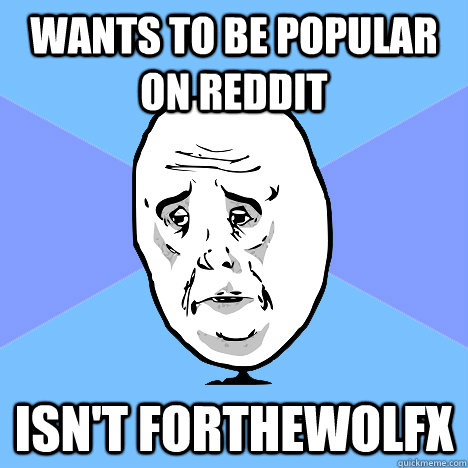 Wants to be popular on reddit Isn't forthewolfx - Wants to be popular on reddit Isn't forthewolfx  Okay Guy