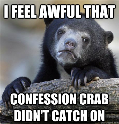 I feel awful that confession crab didn't catch on - I feel awful that confession crab didn't catch on  Confession Bear