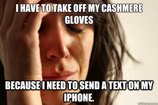 I HAVE TO TAKE OFF MY CASHMERE GLOVES BECAUSE I NEED TO SEND A TEXT ON MY IPHONE. - I HAVE TO TAKE OFF MY CASHMERE GLOVES BECAUSE I NEED TO SEND A TEXT ON MY IPHONE.  First World Problems