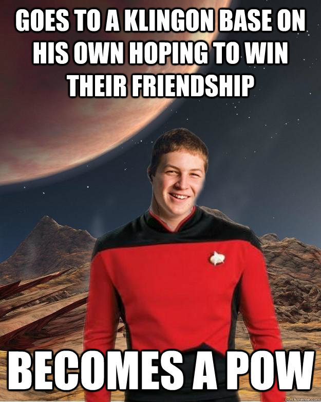 goes to a klingon base on his own hoping to win their friendship becomes a pow - goes to a klingon base on his own hoping to win their friendship becomes a pow  Starfleet Academy Freshman