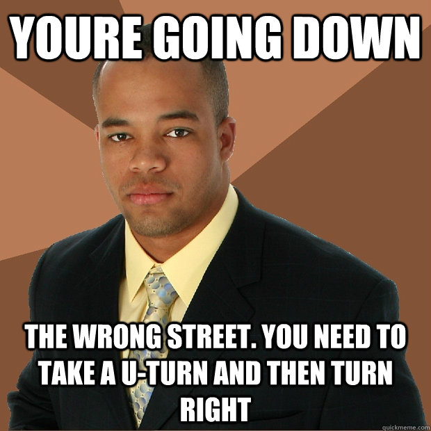 Youre going down The wrong street. You need to take a u-turn and then turn right  Successful Black Man