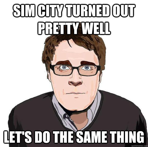 sim city turned out pretty well let's do the same thing - sim city turned out pretty well let's do the same thing  Always Online Adam Orth