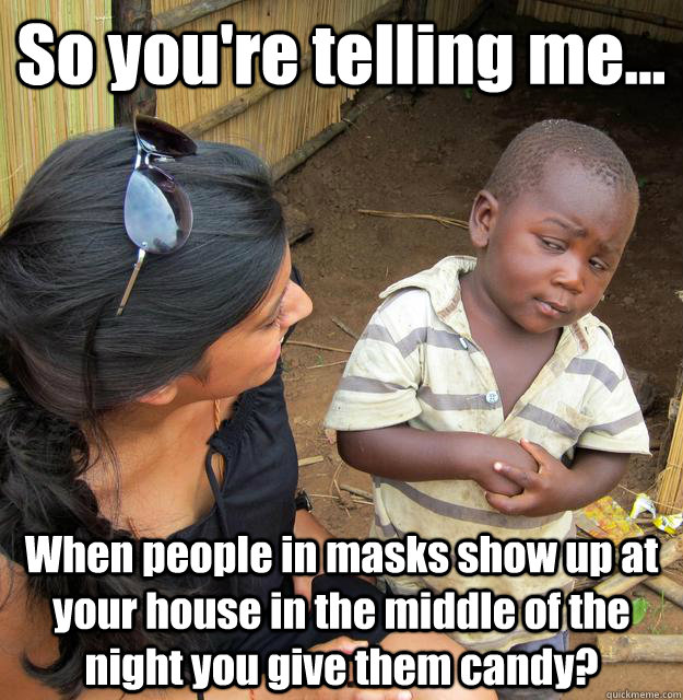 So you're telling me... When people in masks show up at your house in the middle of the night you give them candy?  3rd World Skeptical Child
