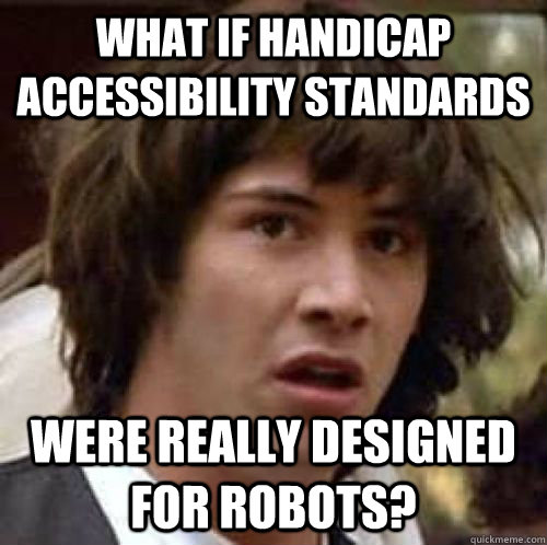 What if handicap accessibility standards were really designed for robots? - What if handicap accessibility standards were really designed for robots?  Misc