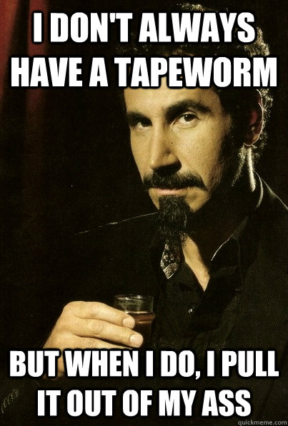 I don't always have a tapeworm But when I do, I pull it out of my ass