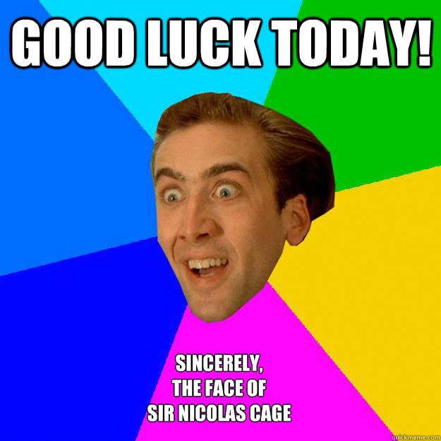 Good Luck Today! Sincerely, The face of  Sir Nicolas Cage - Good Luck Today! Sincerely, The face of  Sir Nicolas Cage  Nicolas Cage