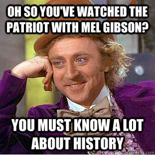 Oh so you've watched The Patriot with Mel Gibson? You must know a lot about history  Condescending Wonka