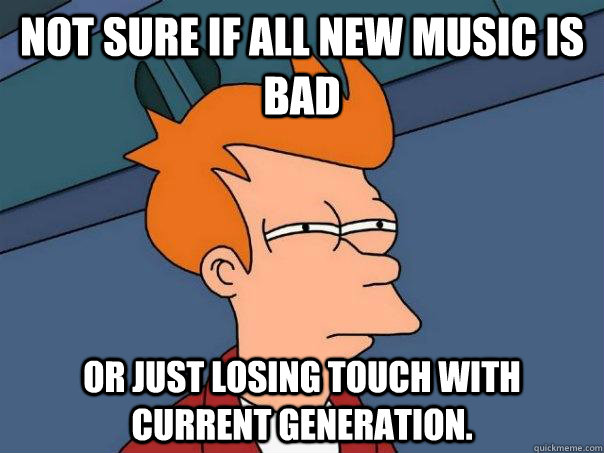 Not sure if all new music is bad or just losing touch with current generation. - Not sure if all new music is bad or just losing touch with current generation.  Futurama Fry