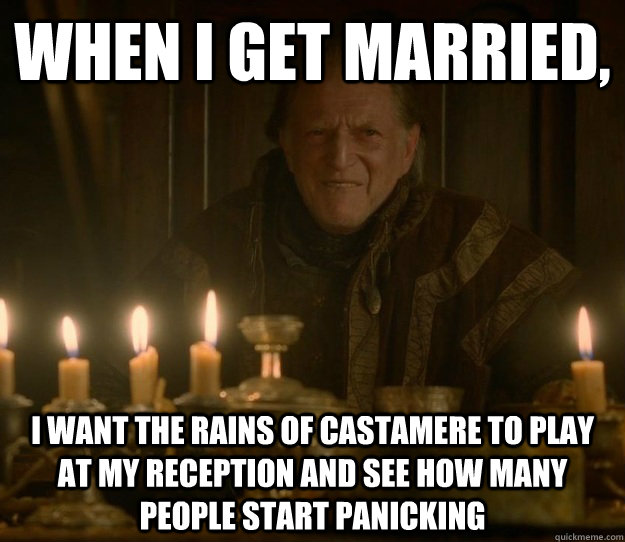 When I get married, I want The Rains of Castamere to play at my reception and see how many people start panicking  Red Wedding