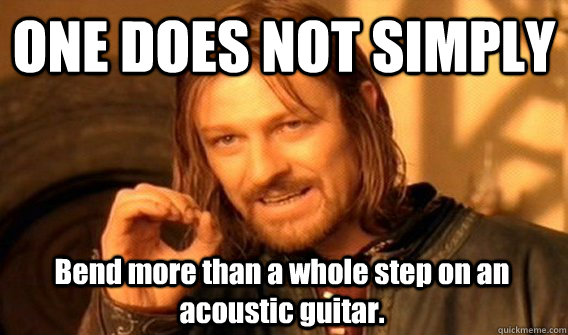 ONE DOES NOT SIMPLY Bend more than a whole step on an acoustic guitar. - ONE DOES NOT SIMPLY Bend more than a whole step on an acoustic guitar.  One Does Not Simply