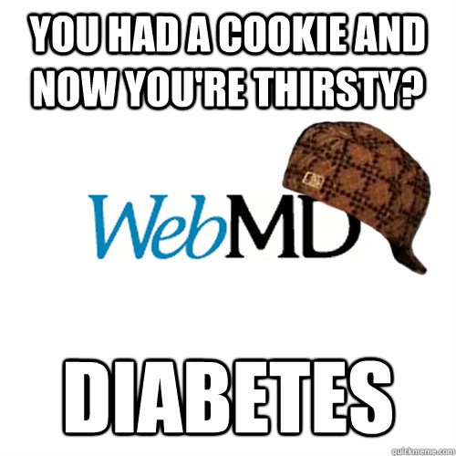 You Had a cookie and now you're thirsty? Diabetes - You Had a cookie and now you're thirsty? Diabetes  Scumbag WebMD