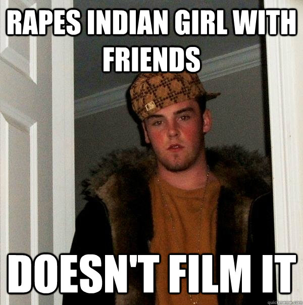 rapes indian girl with friends doesn't film it - rapes indian girl with friends doesn't film it  Scumbag Steve