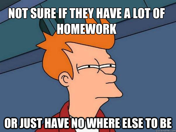 Not sure if they have a lot of homework Or just have no where else to be - Not sure if they have a lot of homework Or just have no where else to be  Futurama Fry